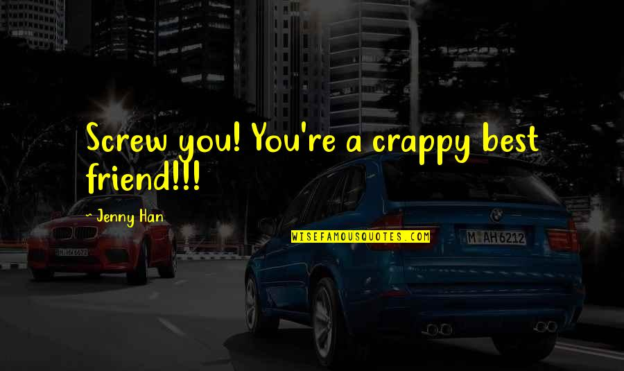 Funny Jenny Quotes By Jenny Han: Screw you! You're a crappy best friend!!!