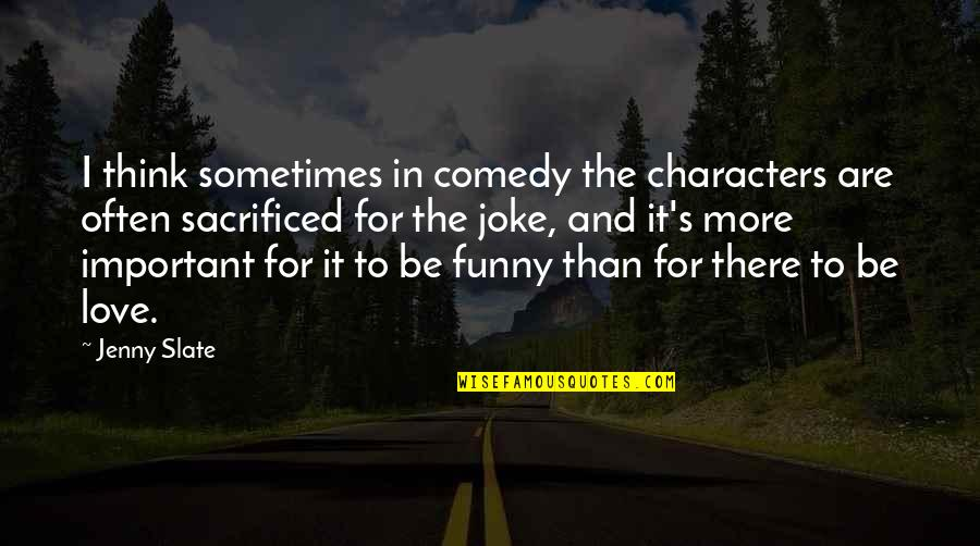 Funny Jenny Quotes By Jenny Slate: I think sometimes in comedy the characters are