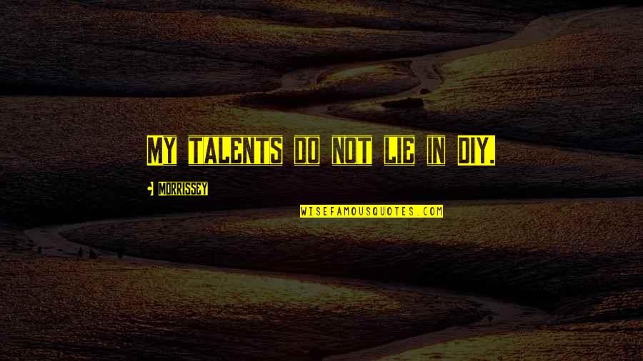 Funny Job Termination Quotes By Morrissey: My talents do not lie in DIY.