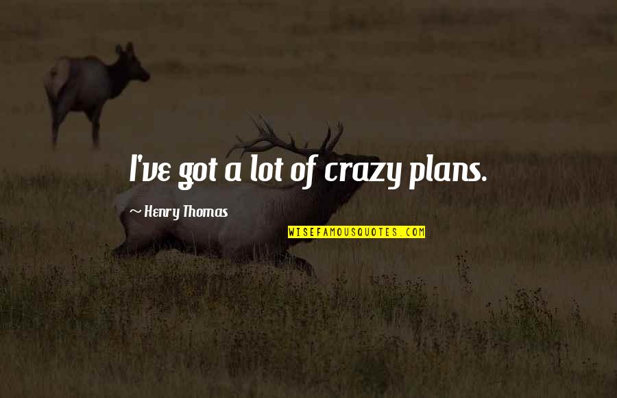 Funny Kenny Rogers Quotes By Henry Thomas: I've got a lot of crazy plans.