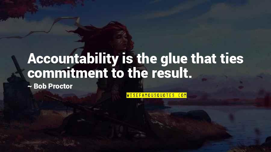 Funny Kicker Quotes By Bob Proctor: Accountability is the glue that ties commitment to