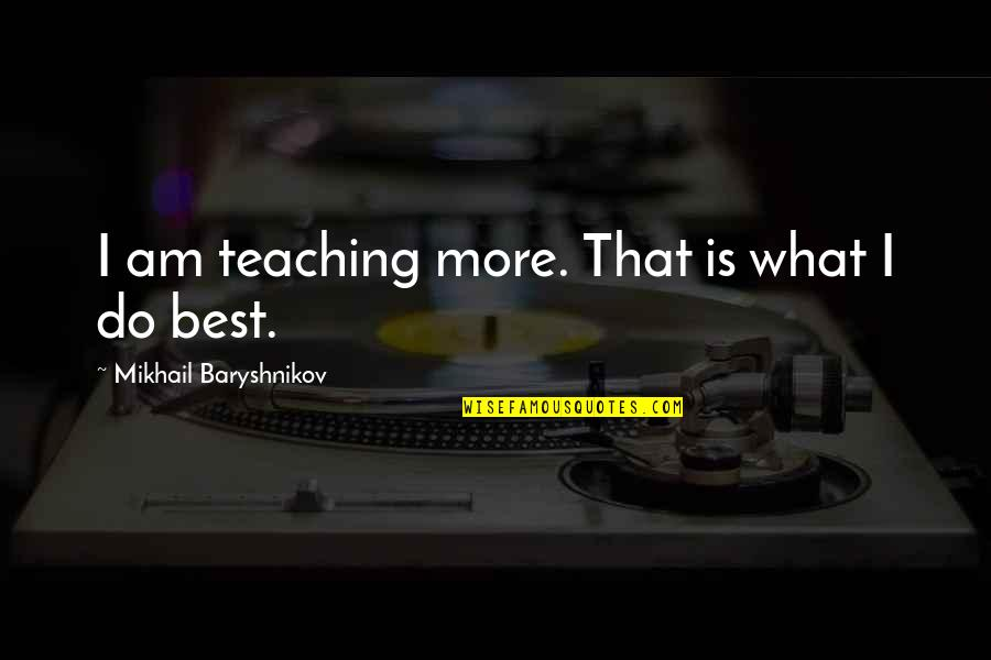 Funny Lazy Employee Quotes By Mikhail Baryshnikov: I am teaching more. That is what I