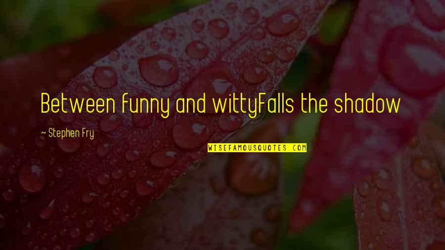 Funny Lean Six Sigma Quotes By Stephen Fry: Between funny and wittyFalls the shadow