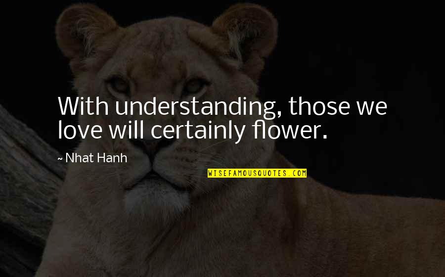 Funny Legal Drinking Age Quotes By Nhat Hanh: With understanding, those we love will certainly flower.
