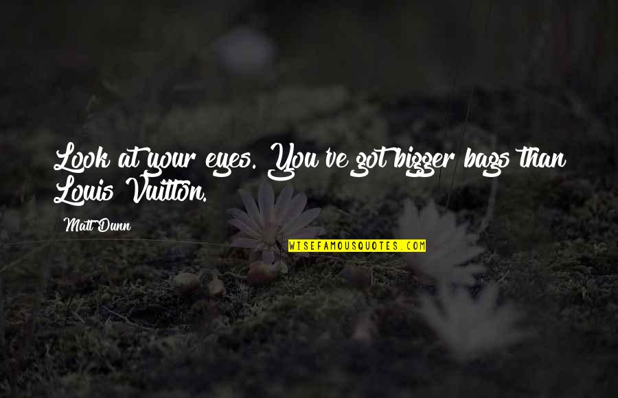 Funny Louis Vuitton Quotes By Matt Dunn: Look at your eyes. You've got bigger bags