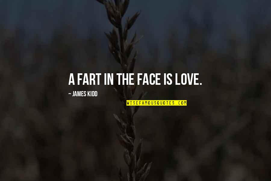 Funny Love Fart Quotes By James Kidd: A fart in the face is love.