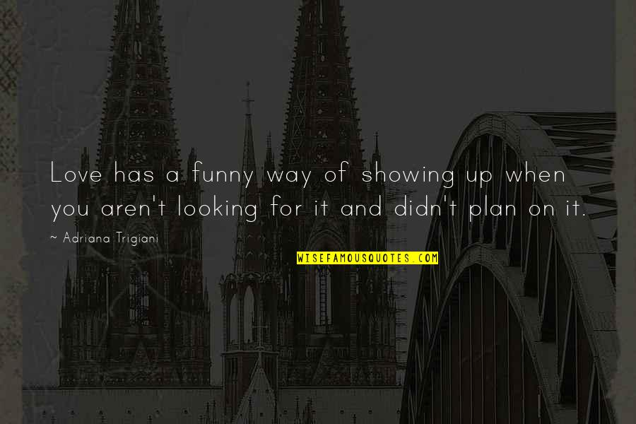 Funny Love Quotes By Adriana Trigiani: Love has a funny way of showing up