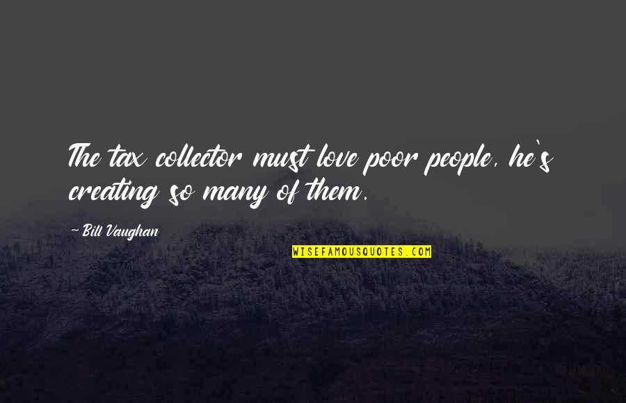 Funny Love Quotes By Bill Vaughan: The tax collector must love poor people, he's