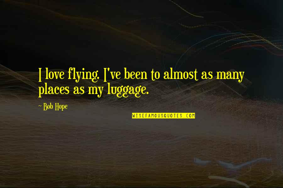 Funny Love Quotes By Bob Hope: I love flying. I've been to almost as
