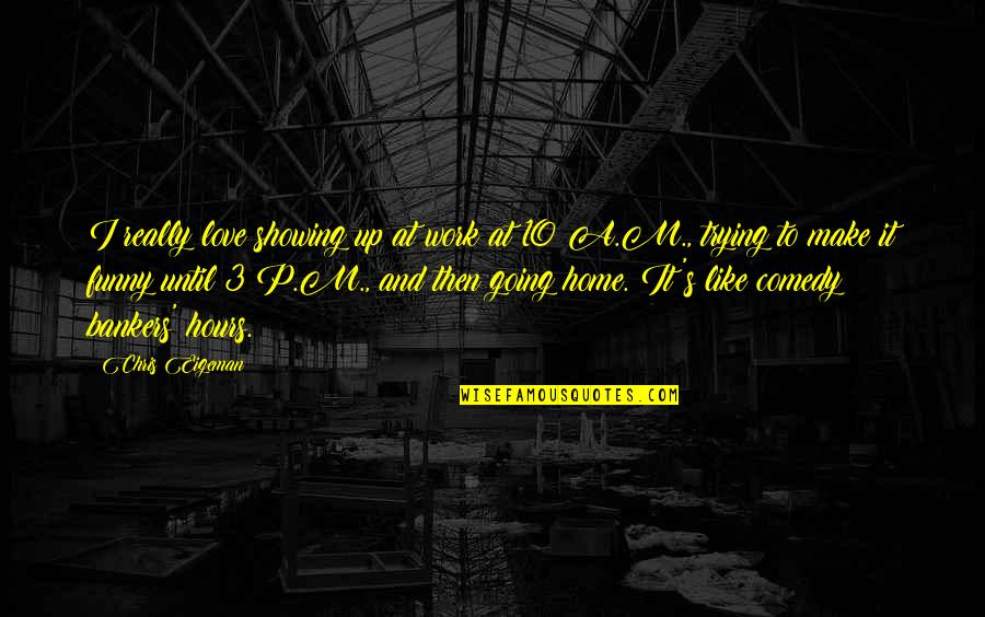 Funny Love Quotes By Chris Eigeman: I really love showing up at work at