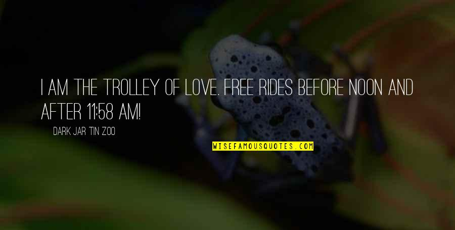 Funny Love Quotes By Dark Jar Tin Zoo: I am the Trolley of Love. Free rides