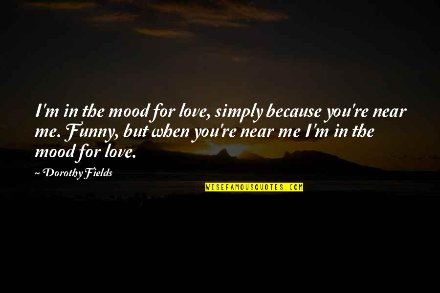 Funny Love Quotes By Dorothy Fields: I'm in the mood for love, simply because