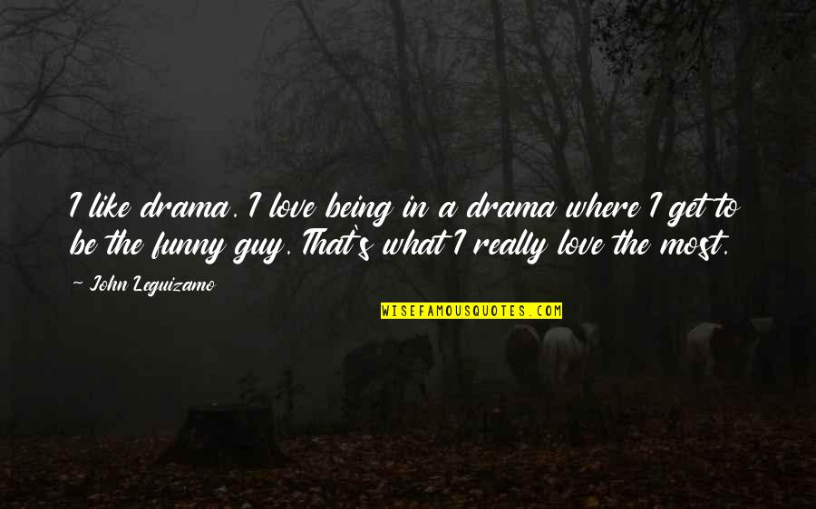 Funny Love Quotes By John Leguizamo: I like drama. I love being in a