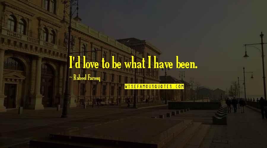 Funny Love Quotes By Raheel Farooq: I'd love to be what I have been.