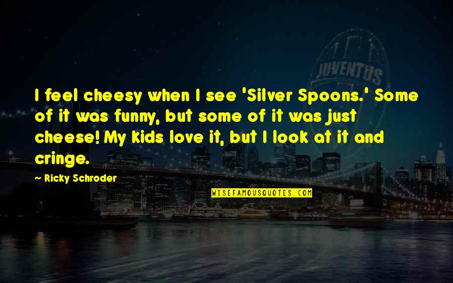 Funny Love Quotes By Ricky Schroder: I feel cheesy when I see 'Silver Spoons.'