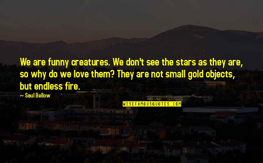 Funny Love Quotes By Saul Bellow: We are funny creatures. We don't see the