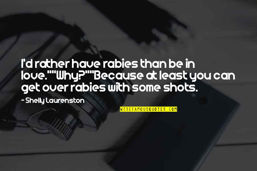"Funny Love Quotes By Shelly Laurenston: I'd rather have rabies than be in love.""""Why?""""Because"