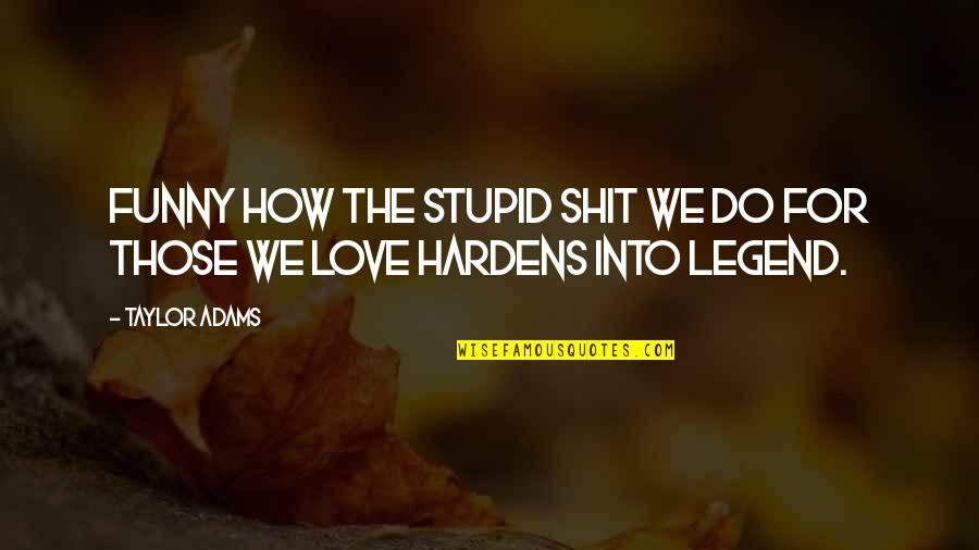 Funny Love Quotes By Taylor Adams: Funny how the stupid shit we do for