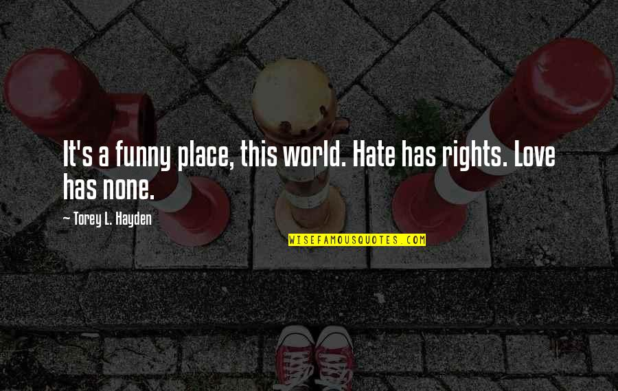 Funny Love Quotes By Torey L. Hayden: It's a funny place, this world. Hate has