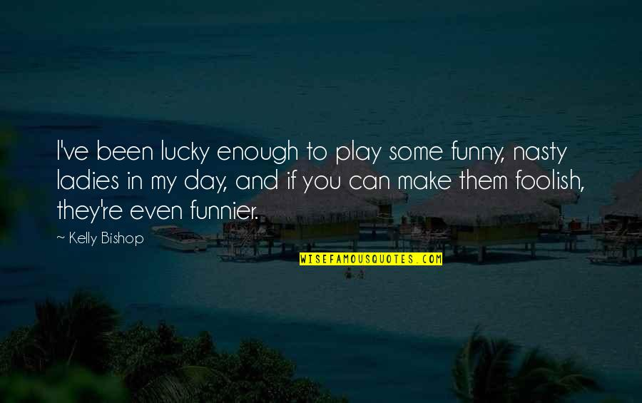 Funny Make Your Day Quotes By Kelly Bishop: I've been lucky enough to play some funny,