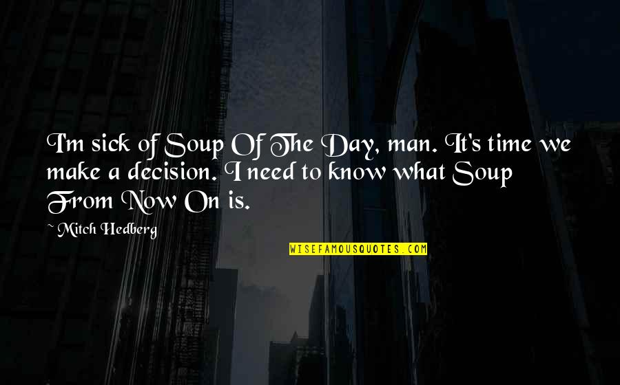 Funny Make Your Day Quotes By Mitch Hedberg: I'm sick of Soup Of The Day, man.