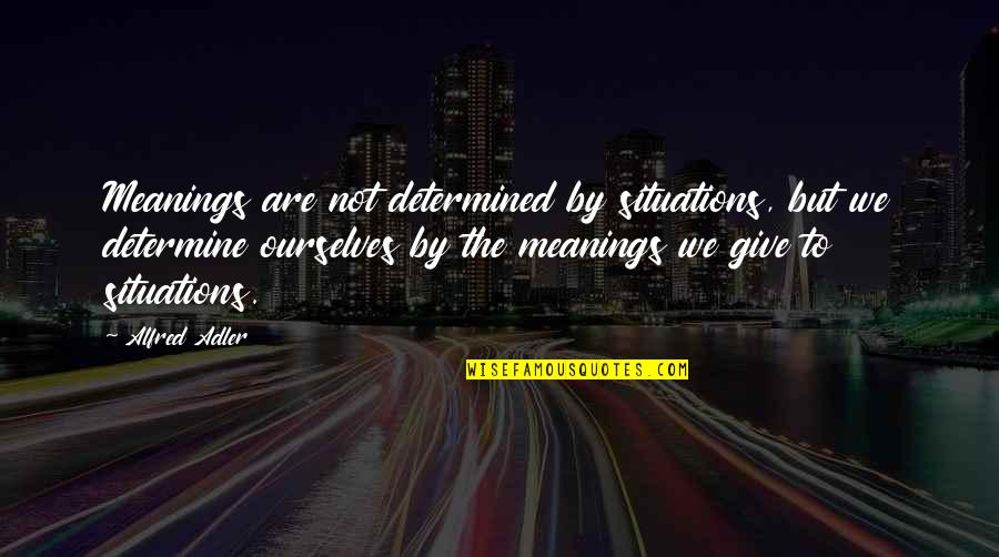 Funny Male Nurse Quotes By Alfred Adler: Meanings are not determined by situations, but we