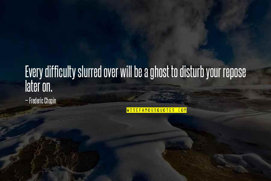 Funny Male Nurse Quotes By Frederic Chopin: Every difficulty slurred over will be a ghost