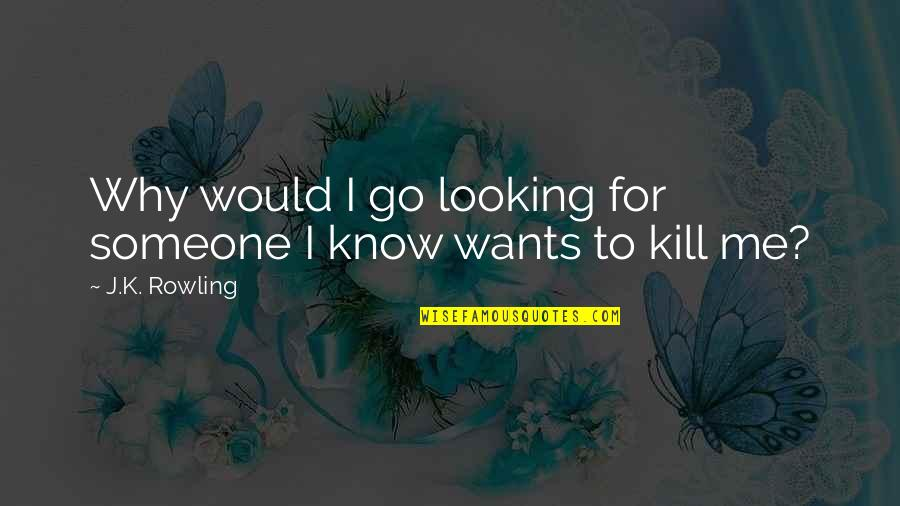 Funny Me Quotes By J.K. Rowling: Why would I go looking for someone I