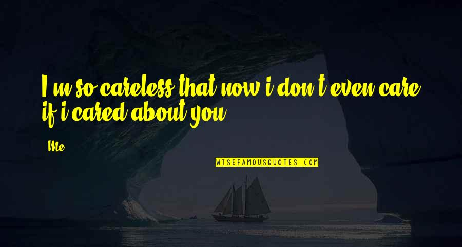 Funny Me Quotes By Me: I'm so careless that now i don't even