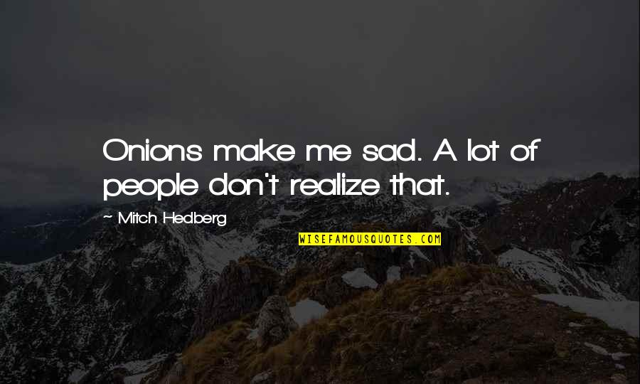 Funny Me Quotes By Mitch Hedberg: Onions make me sad. A lot of people