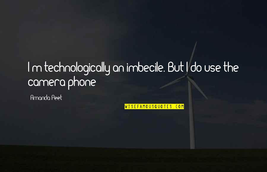Funny Medical Inspirational Quotes By Amanda Peet: I'm technologically an imbecile. But I do use