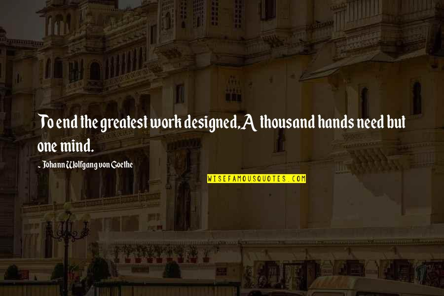Funny Monogamous Quotes By Johann Wolfgang Von Goethe: To end the greatest work designed,A thousand hands