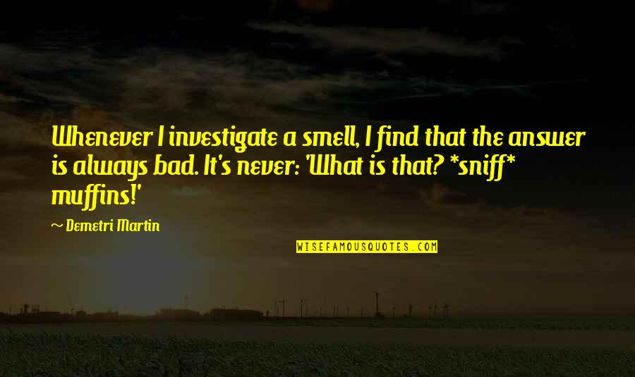 Funny Muffins Quotes By Demetri Martin: Whenever I investigate a smell, I find that
