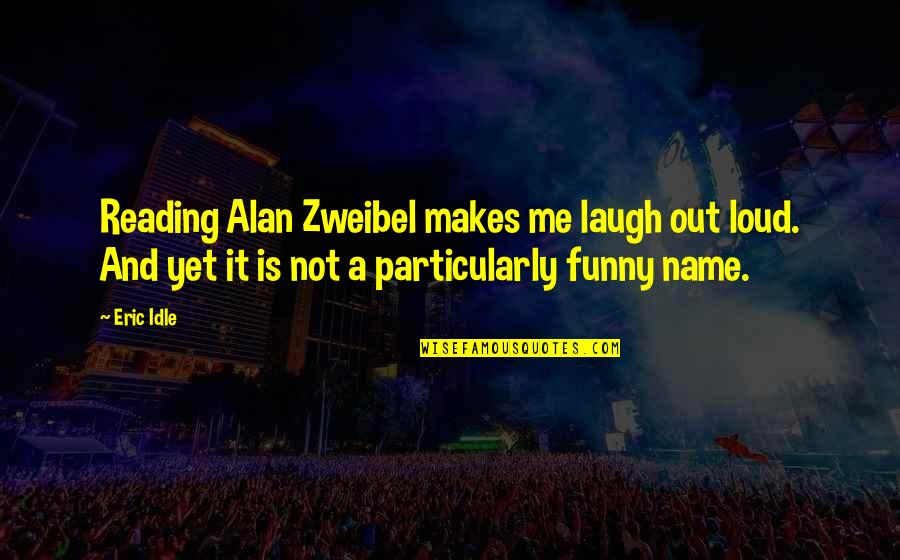 Funny Name Quotes By Eric Idle: Reading Alan Zweibel makes me laugh out loud.