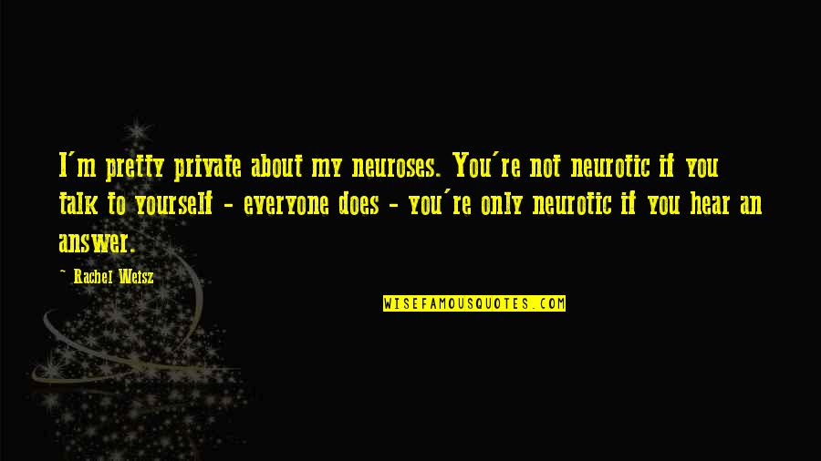Funny Neurosis Quotes By Rachel Weisz: I'm pretty private about my neuroses. You're not
