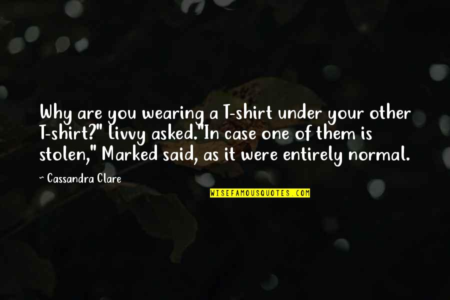 Funny Not Normal Quotes By Cassandra Clare: Why are you wearing a T-shirt under your