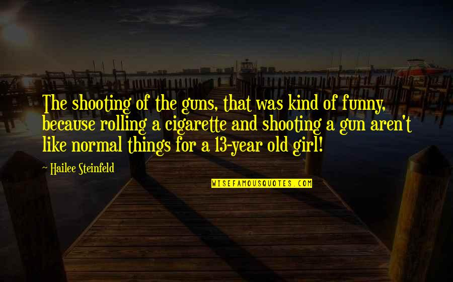 Funny Not Normal Quotes By Hailee Steinfeld: The shooting of the guns, that was kind