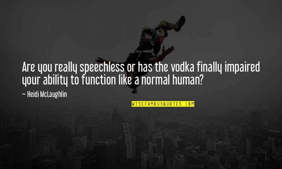 Funny Not Normal Quotes By Heidi McLaughlin: Are you really speechless or has the vodka