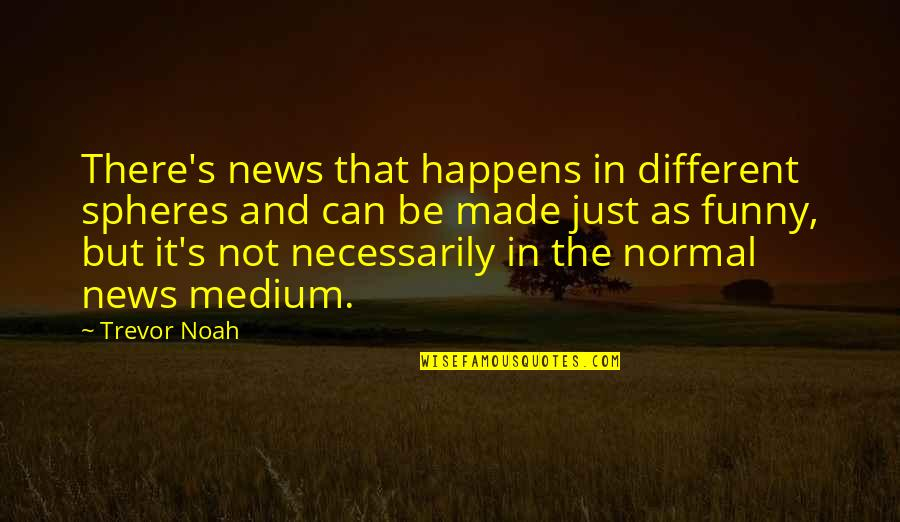 Funny Not Normal Quotes By Trevor Noah: There's news that happens in different spheres and