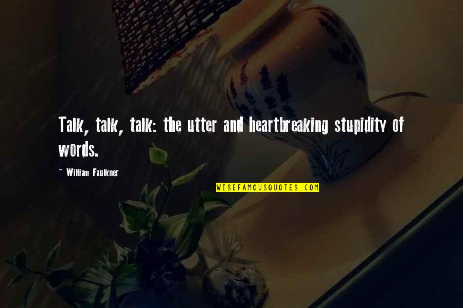 Funny Note Self Quotes By William Faulkner: Talk, talk, talk: the utter and heartbreaking stupidity