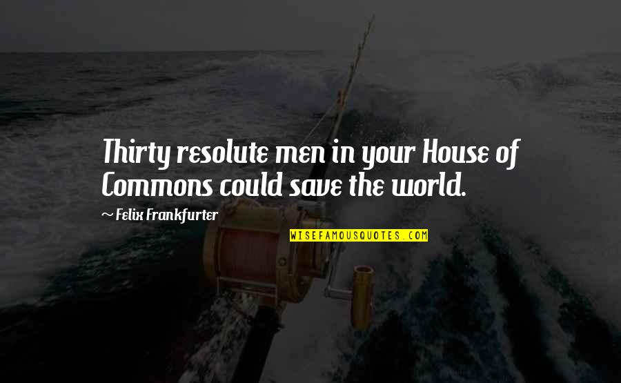 Funny Nursing Student Quotes By Felix Frankfurter: Thirty resolute men in your House of Commons