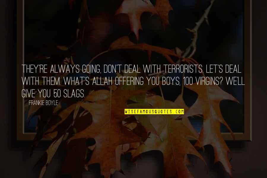 Funny Over 50 Quotes By Frankie Boyle: They're always going, don't deal with terrorists. Let's