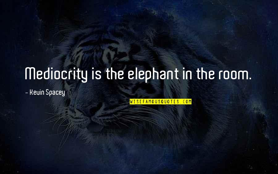 Funny Over 50 Quotes By Kevin Spacey: Mediocrity is the elephant in the room.