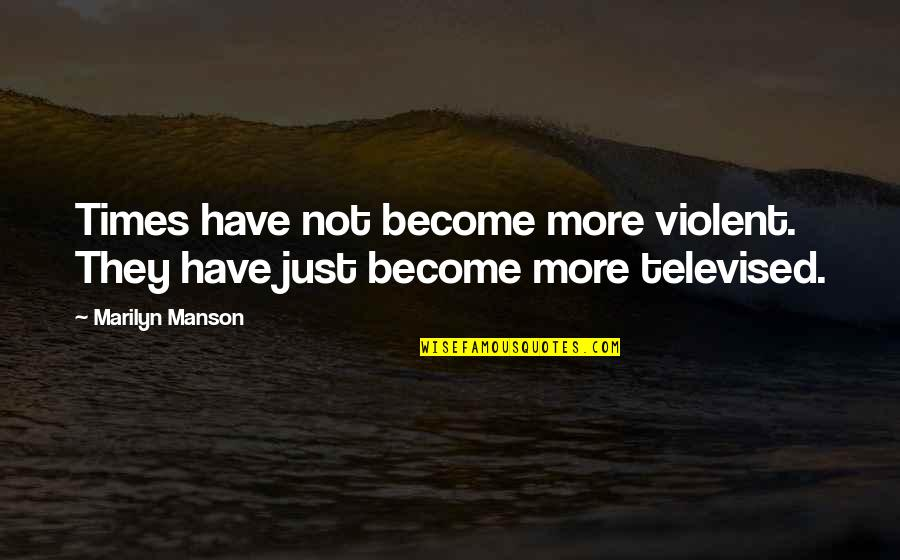 Funny Over 50 Quotes By Marilyn Manson: Times have not become more violent. They have