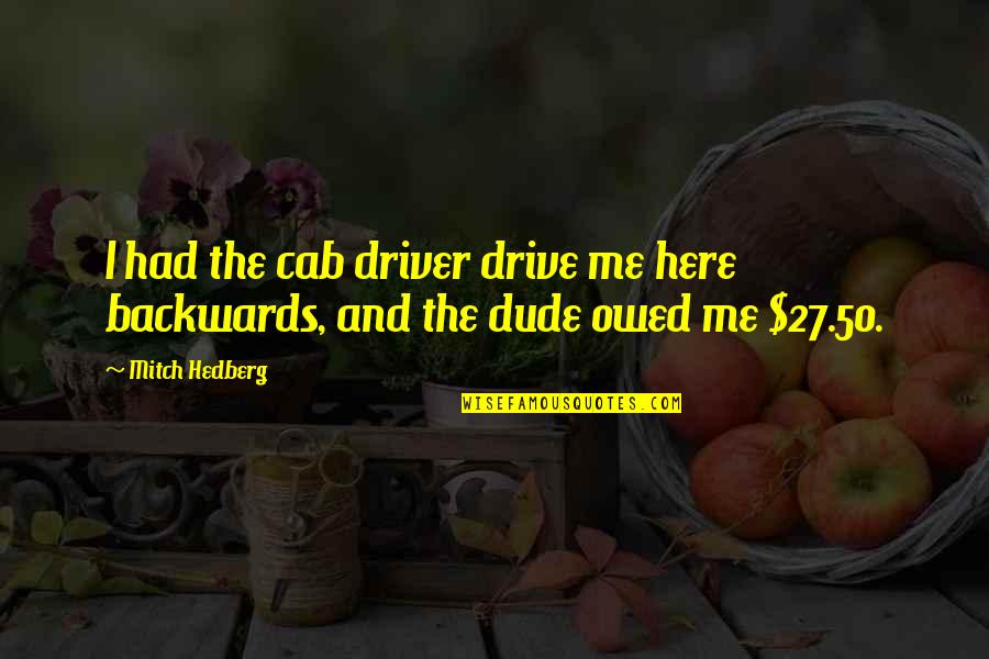 Funny Over 50 Quotes By Mitch Hedberg: I had the cab driver drive me here