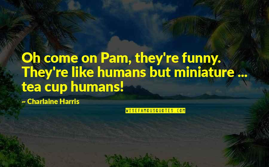 Funny Pam Quotes By Charlaine Harris: Oh come on Pam, they're funny. They're like