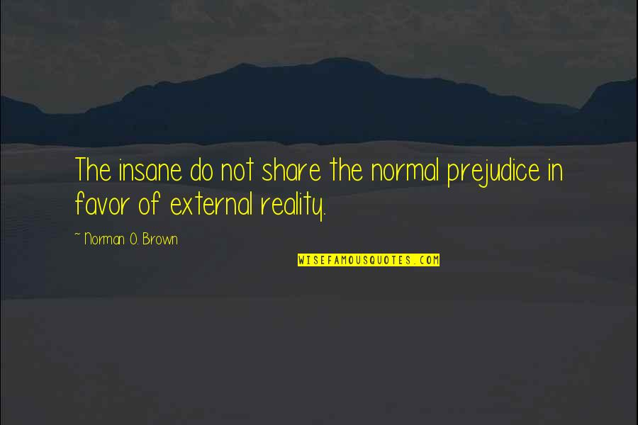 Funny Pam Quotes By Norman O. Brown: The insane do not share the normal prejudice