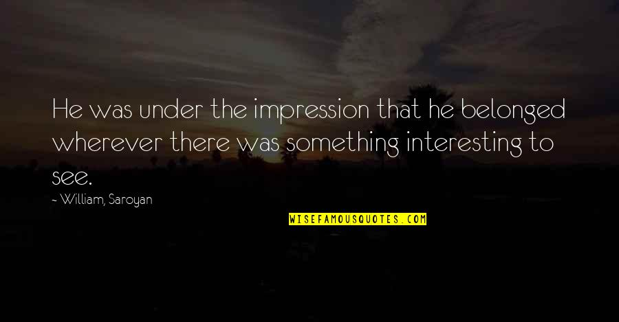 Funny Pam Quotes By William, Saroyan: He was under the impression that he belonged