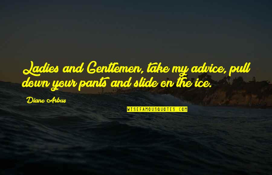 Funny Pants Quotes By Diane Arbus: Ladies and Gentlemen, take my advice, pull down
