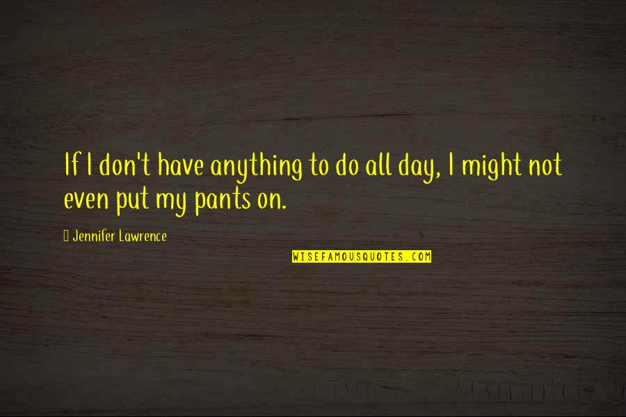 Funny Pants Quotes By Jennifer Lawrence: If I don't have anything to do all